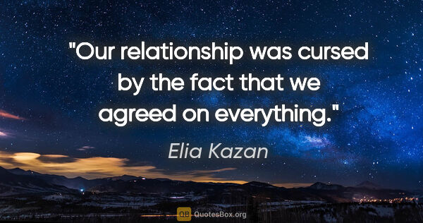 "Elia Kazan quote: ""Our relationship was cursed by the fact that we agreed on..."""