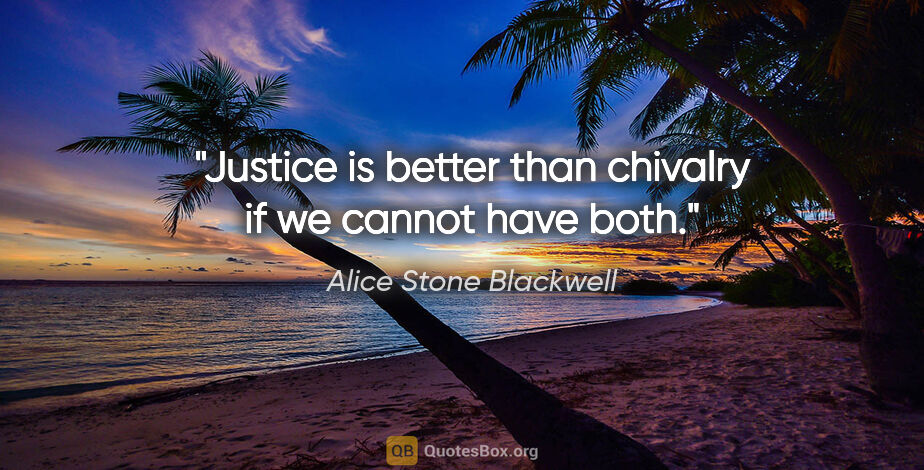 "Alice Stone Blackwell quote: ""Justice is better than chivalry if we cannot have both."""