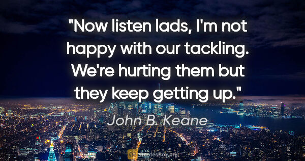 "John B. Keane quote: ""Now listen lads, I'm not happy with our tackling. We're..."""