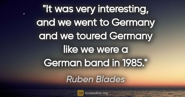 "Ruben Blades quote: ""It was very interesting, and we went to Germany and we toured..."""