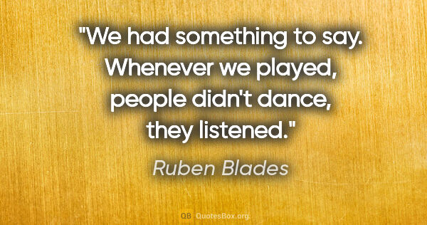 "Ruben Blades quote: ""We had something to say. Whenever we played, people didn't..."""