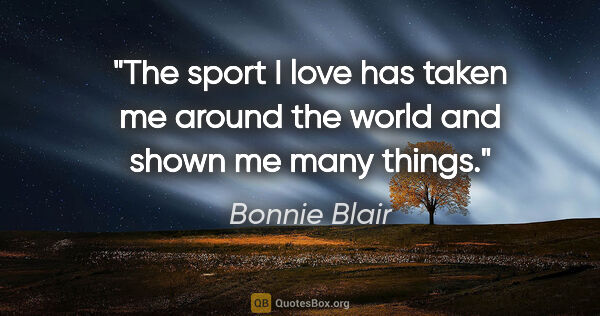 "Bonnie Blair quote: ""The sport I love has taken me around the world and shown me..."""