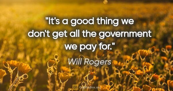 "Will Rogers quote: ""It's a good thing we don't get all the government we pay for."""