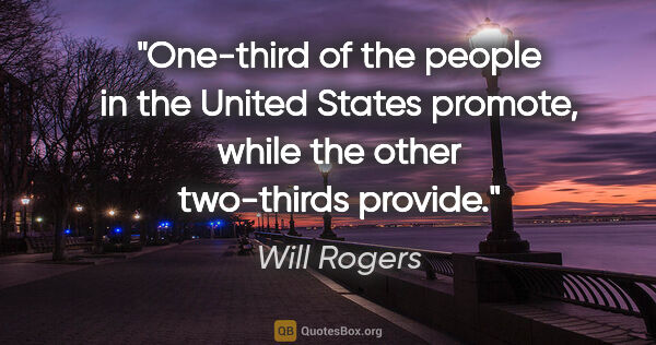 "Will Rogers quote: ""One-third of the people in the United States promote, while..."""