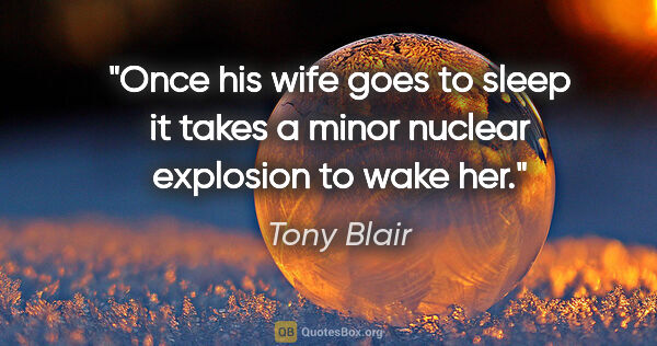 "Tony Blair quote: ""Once his wife goes to sleep it takes a minor nuclear explosion..."""