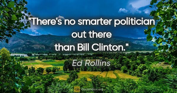 "Ed Rollins quote: ""There's no smarter politician out there than Bill Clinton."""