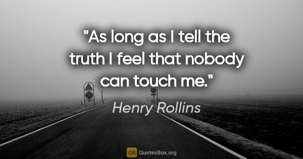 "Henry Rollins quote: ""As long as I tell the truth I feel that nobody can touch me."""