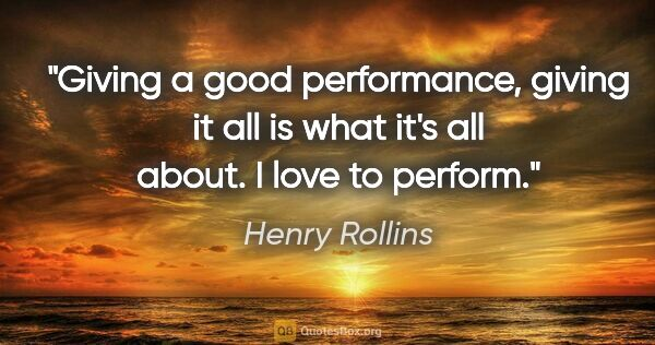 "Henry Rollins quote: ""Giving a good performance, giving it all is what it's all..."""