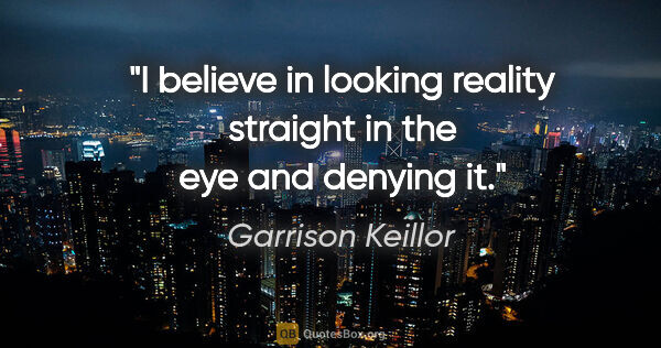 "Garrison Keillor quote: ""I believe in looking reality straight in the eye and denying it."""