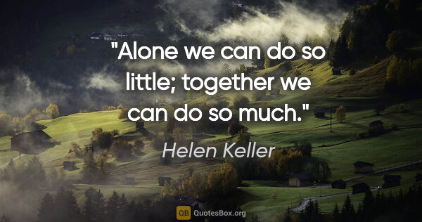 "Helen Keller quote: ""Alone we can do so little; together we can do so much."""