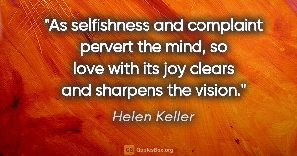"Helen Keller quote: ""As selfishness and complaint pervert the mind, so love with..."""