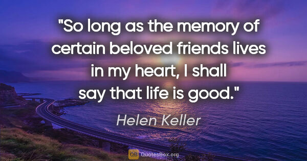 "Helen Keller quote: ""So long as the memory of certain beloved friends lives in my..."""
