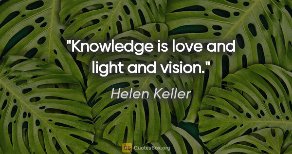 "Helen Keller quote: ""Knowledge is love and light and vision."""