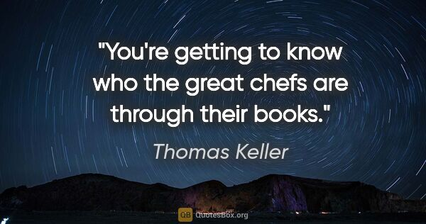 "Thomas Keller quote: ""You're getting to know who the great chefs are through their..."""