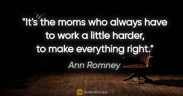 "Ann Romney quote: ""It's the moms who always have to work a little harder, to make..."""