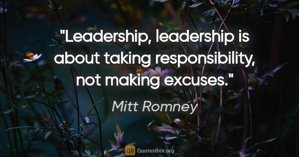 "Mitt Romney quote: ""Leadership, leadership is about taking responsibility, not..."""