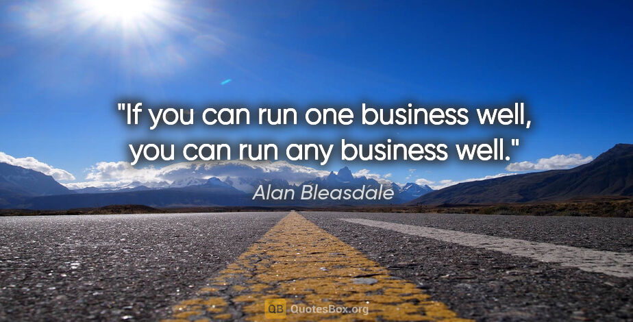 """Alan Bleasdale quote: """"If you can run one business well, you can run any business well."""""""