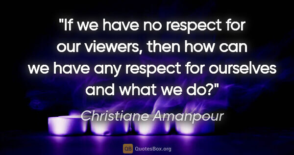 "Christiane Amanpour quote: ""If we have no respect for our viewers, then how can we have..."""