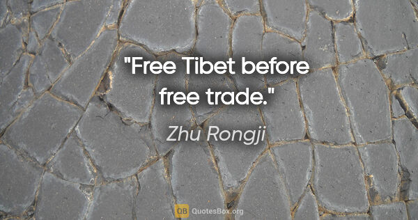 "Zhu Rongji quote: ""Free Tibet before free trade."""