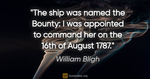 "William Bligh quote: ""The ship was named the Bounty: I was appointed to command her..."""