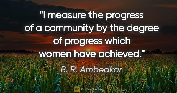 "B. R. Ambedkar quote: ""I measure the progress of a community by the degree of..."""