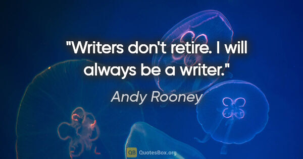 "Andy Rooney quote: ""Writers don't retire. I will always be a writer."""