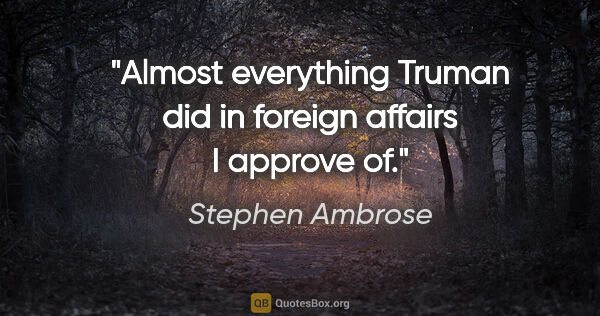"Stephen Ambrose quote: ""Almost everything Truman did in foreign affairs I approve of."""