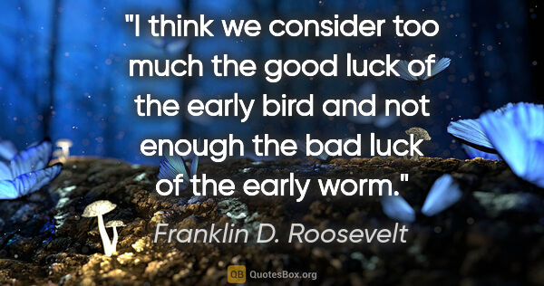 "Franklin D. Roosevelt quote: ""I think we consider too much the good luck of the early bird..."""