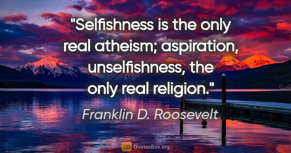 "Franklin D. Roosevelt quote: ""Selfishness is the only real atheism; aspiration,..."""
