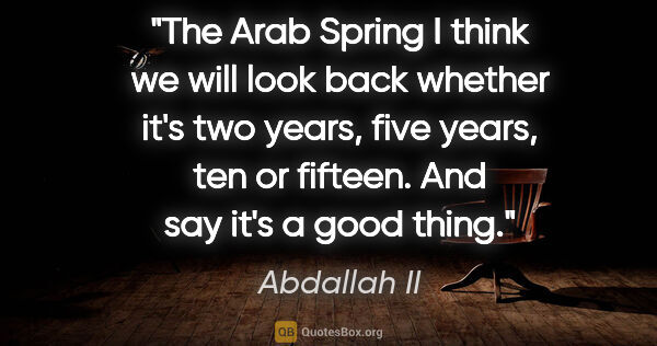 "Abdallah II quote: ""The Arab Spring I think we will look back whether it's two..."""