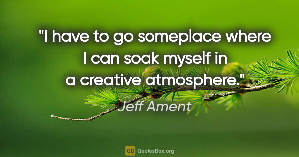 "Jeff Ament quote: ""I have to go someplace where I can soak myself in a creative..."""