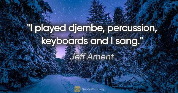 "Jeff Ament quote: ""I played djembe, percussion, keyboards and I sang."""