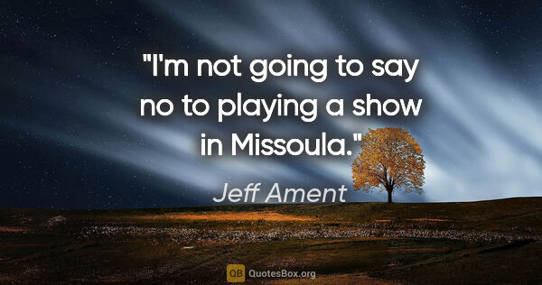 "Jeff Ament quote: ""I'm not going to say no to playing a show in Missoula."""