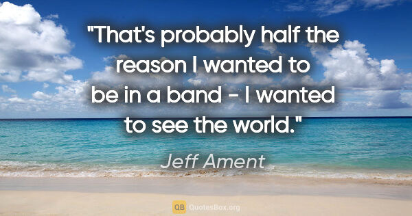 "Jeff Ament quote: ""That's probably half the reason I wanted to be in a band - I..."""