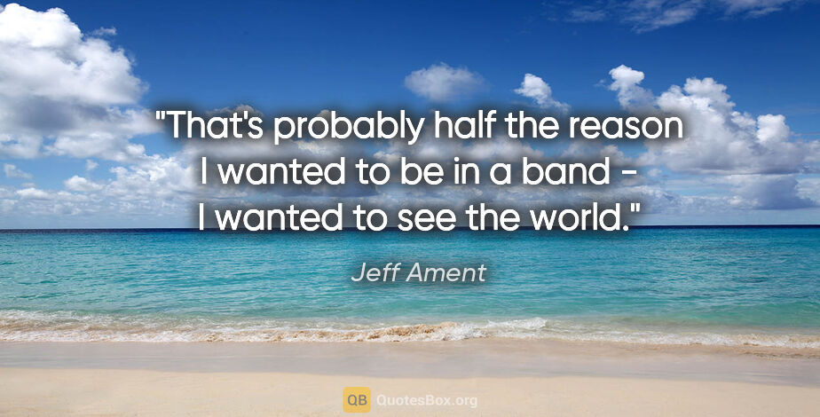 """Jeff Ament quote: """"That's probably half the reason I wanted to be in a band - I..."""""""