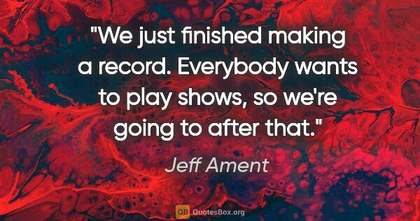 "Jeff Ament quote: ""We just finished making a record. Everybody wants to play..."""