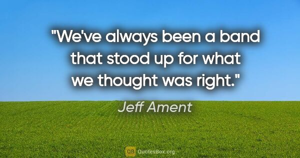 "Jeff Ament quote: ""We've always been a band that stood up for what we thought was..."""