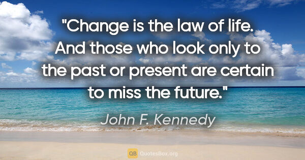 "John F. Kennedy quote: ""Change is the law of life. And those who look only to the past..."""