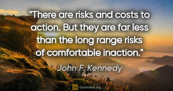 "John F. Kennedy quote: ""There are risks and costs to action. But they are far less..."""