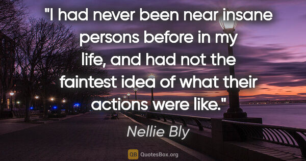 "Nellie Bly quote: ""I had never been near insane persons before in my life, and..."""