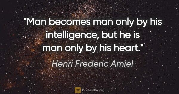 "Henri Frederic Amiel quote: ""Man becomes man only by his intelligence, but he is man only..."""
