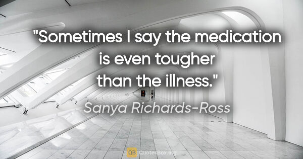 "Sanya Richards-Ross quote: ""Sometimes I say the medication is even tougher than the illness."""