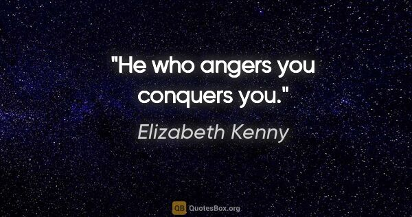 "Elizabeth Kenny quote: ""He who angers you conquers you."""