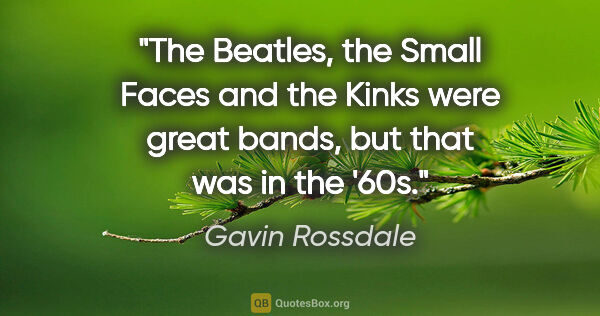 "Gavin Rossdale quote: ""The Beatles, the Small Faces and the Kinks were great bands,..."""