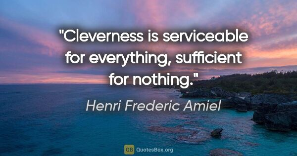"Henri Frederic Amiel quote: ""Cleverness is serviceable for everything, sufficient for nothing."""