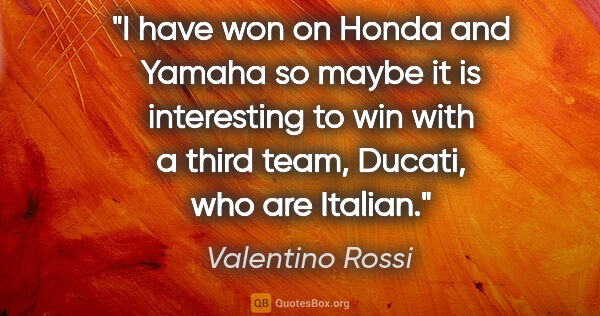 "Valentino Rossi quote: ""I have won on Honda and Yamaha so maybe it is interesting to..."""