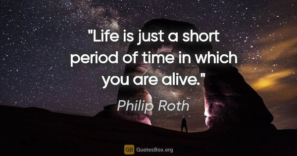 "Philip Roth quote: ""Life is just a short period of time in which you are alive."""