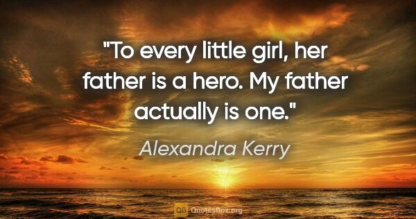 "Alexandra Kerry quote: ""To every little girl, her father is a hero. My father actually..."""
