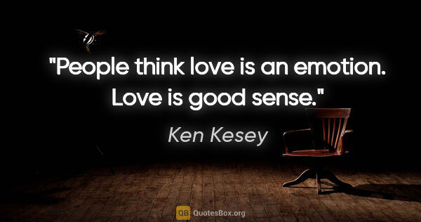 "Ken Kesey quote: ""People think love is an emotion. Love is good sense."""