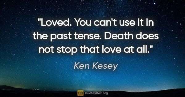"Ken Kesey quote: ""Loved. You can't use it in the past tense. Death does not stop..."""